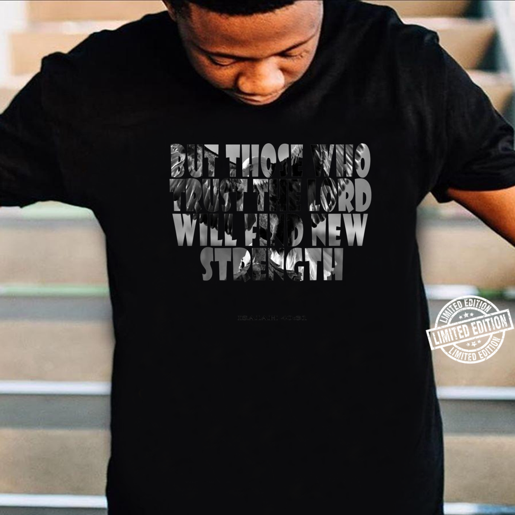 But Those Who Trust The Lord Will Find New Strength Shirt